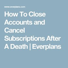 How To Close Accounts and Cancel Subscriptions After A Death | Everplans