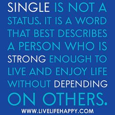 Single is not a status. It is a word that best describes a person who is strong enough to live and enjoy life without depending on others.