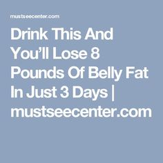 Drink This And You'll Lose 8 Pounds Of Belly Fat In Just 3 Days | mustseecenter.com