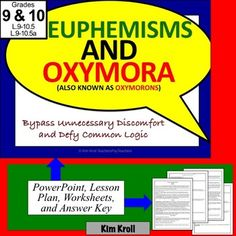 This 9th- 10th grade resource consists of a PowerPoint, a Lesson plan, 3 worksheets and an answer key- everything you need to teach euphemisms and oxymora, based on the Common Core Standards L.9-10.5 and L.9-10.5a.