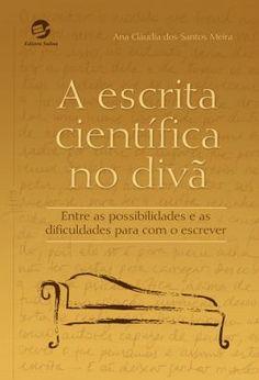 MEIRA, Ana Cláudia dos Santos. A escrita científica no divã: entre as possibilidades e as dificuldades para com o escrever. Porto Alegre: Sulina, 2016. 278 p.