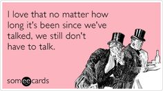 I love that no matter how long it's been since we've talked, we still don't have to talk.