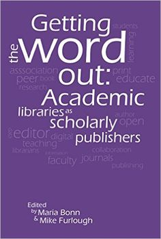 Getting the word out : academic libraries as scholarly publishers / edited by Maria Bonn and Mike Furlough. Library Science, Cambridge University, Word Out, Press Release, Libraries, New Books, Collaboration, Author, Student