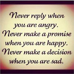 Never reply when your angry. never make a promise when your happy never make a decision when your sad