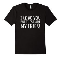 I Love You But These Are MY Fries t-shirt Funny Romantic Tee