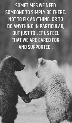 ometimes we need someone to simply be there. Not to fix anything, or to do anything in particular, but just to let us feel that we are cared for and supported.