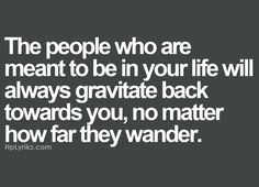 The people who are meant to be in your life will always gravitate back towards you, no matter how far they wander.