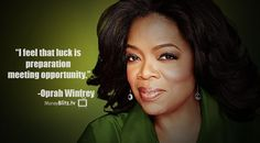 I feel that luck is preparation meeting opportunity.  -Oprah Winfrey