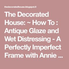 The Decorated House: ~ How To : Antique Glaze and Wet Distressing - A Perfectly Imperfect Frame with Annie Sloan Paris Grey Chalk Paint