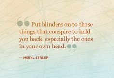 "*""Put Blinders On Those Things That Conspire To Hold You Back, Especially The Ones In Your Own Head."" ~Meryl Streep - #Be #You #Beautiful"