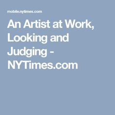 An Artist at Work, Looking and Judging - NYTimes.com