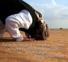 For every second you are in Sujood, you are humiliating Shaytaan. So prolong it. Sheikh Khalid Yasin