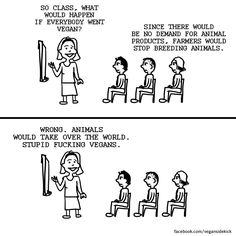 So very true that there are people stupid enough to believe that animals would take over the world!  They are out there! I had them come at me with that very quote! They even suggested that animals would end up inbreeding and getting webbed feet! NO LIE!  These idiots are out there! Vegan Sidekick