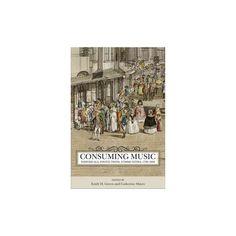 Consuming Music : Individuals, Institutions, Communities 1730-1830 (Hardcover)