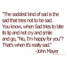 """the saddest kind of sad is the sad that tries not to be sad. you know, when sad tries to bite its lip and not cry and smile and go, """"no, i'm happy for you""""? that's when it's really sad"""