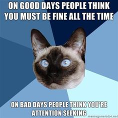 On good days people think you must be fine all the time. On bad days people think you're attention seeking.