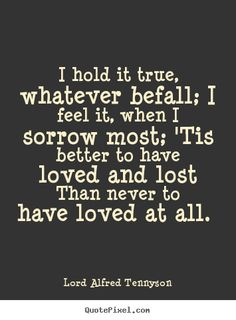 Lord Alfred Tennyson picture quotes - I hold it true, whatever befall; i feel it,.. - Love quotes