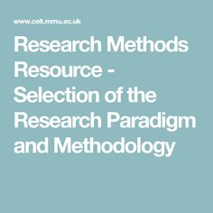 Research Methods Resource - Selection of the Research Paradigm and Methodology