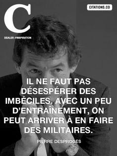 """""""Il ne faut pas désespérer des imbéciles. Avec un peu d'entraînement, on peut arriver à en faire des militaires. """" — Pierre Desproges"""