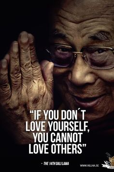 """if you don't love yourself, you cannot love others."" — Dalai Lama"
