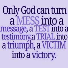 #GOD #MESS #MESSAGE #TEST #TESTIMONY #TRIAL #TRIUMPH #VICTIM #VICTORY