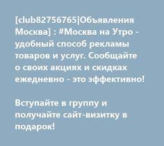 [club82756765 Объявления Москва] : #Москва на Утро - удобный способ рекламы товаров и услуг. Сообщайте о своих акциях и скидках ежедневно - это эффективно!    Вступайте в группу и получайте сайт-визитку в подарок!