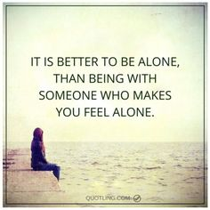 It is better to be alone, than being with someone who makes you - Alone Quote