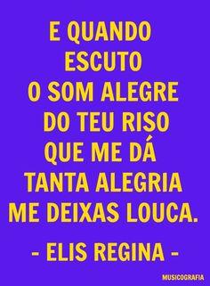 E quando escuto o som alegre do teu riso que me dá tanta alegria me deixas louca - Elis Regina