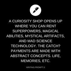 A curiosity shop open up where you can rent superpowers, magical abilities, mystical artifacts, and mad science technology. The catch? Payments are made with abstract concepts: life, memories, etc.
