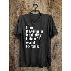 I`m having a bad day i don`t want to talk t shirt ($21) ❤ liked on Polyvore featuring tops and t-shirts