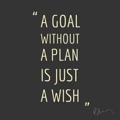 A Goal without a PLAN is just a Wish. Have an action plan for your goal. Pray over your goals! Ask God to bless your goals and help you to reach your goals.