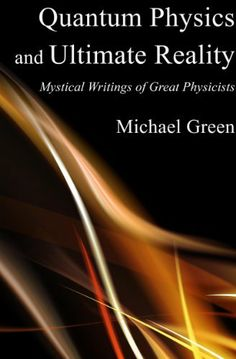 Quantum Physics and Ultimate Reality: Mystical Writings of Great Physicists by Michael Green, a collection of the finest mystical writings of the great physicists of the 20th Century.