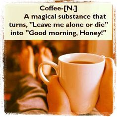 """Coffee is a magical substance, oh yes it is! Funny definition of """"coffee"""" (noun): A magical substance that turns """"Leave me alone or die"""" into """"Good morning, Honey! I Love Coffee, My Coffee, Morning Coffee, Coffee Break, Coffee Talk, Drink Coffee, Sunday Morning, Sweet Coffee, Happy Coffee"""