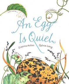 An Egg Is Quiet  Written by Dianna Hutts Aston and Illustrated by Sylvia Long
