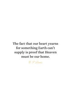 Heaven Quotes The fact that our heart yearns for something Earth can't supply is proof that Heaven must be our home. - C S Lewis Bible Verses Quotes, Jesus Quotes, Faith Quotes, Words Quotes, Gods Grace Quotes, Catholic Bible Verses, Best Bible Quotes, Faith Scripture, Wife Quotes