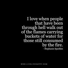 I love when people that have been through hell walk out of the flames carrying buckets of water for those still consumed by the fire. - Stephanie Sparkles