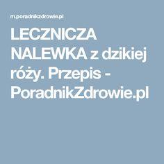 LECZNICZA NALEWKA z dzikiej róży. Przepis - PoradnikZdrowie.pl No Cook Meals, Health Fitness, Cooking, Healthy, Food, Kitchen, Essen, Meals, Health
