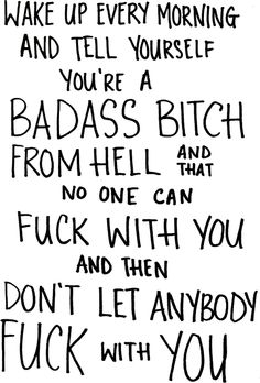 You are a bad ass bitch. Gonna put this on my bathroom mirror lol