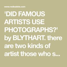 'DID FAMOUS ARTISTS USE PHOTOGRAPHS?' by BLYTHART. there are two kinds of artist those who sometimes use photos and admit it and those who sometimes use photos but don't admit it.