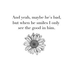 And yeah, maybe he's bad, but when he smiles I only see the good in him.