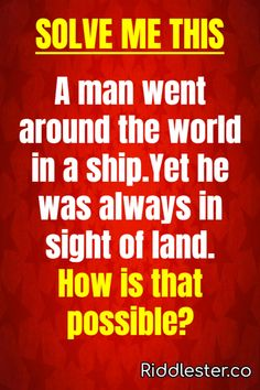 Can you solve this? A man went around the world in a ship. Yet he was always in sight of land. How is that possible?