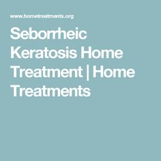 Seborrheic Keratosis Home Treatment | Home Treatments