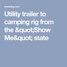 "Utility trailer to camping rig from the ""Show Me"" state"