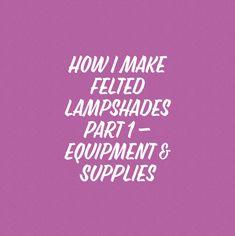Part 1 of 3 explaining how I make felted lampshades