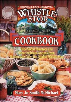 Irondale Cafe Original Whistle Stop Cookbook: Fried Green Tomatoes and other Delicious Recipes From the Irondale-Cafe- The Original Whistle Stop by Mary Jo McMichael