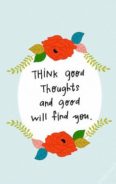 """Think good thoughts and good will find you."""
