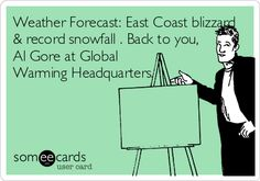 Weather Forecast: East Coast blizzard & record snowfall . Back to you, Al Gore at Global Warming Headquarters.