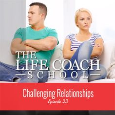 TheLifeCoachSchool.com | Podcast Episode #23: Challenging Relationships
