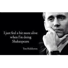I just feel a bit more alive when I'm doing Shakespeare. — Tom Hiddleston