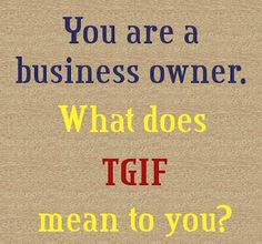 Business Owners What does TGIF mean to you?  http://fotfl.com/?p=1265